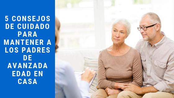 5 Consejos de cuidado para mantener a los padres de avanzada edad en casa