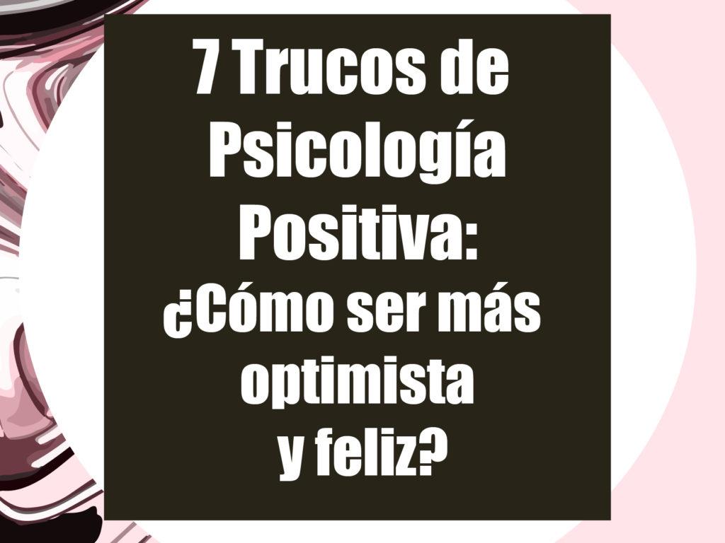 7 Trucos de Psicología Positiva: ¿Cómo ser más optimista y feliz?