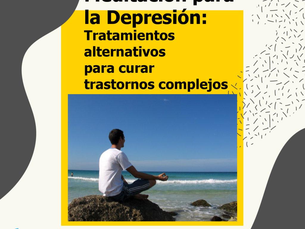 Meditación para la depresión: Tratamientos alternativos para curar trastornos complejos